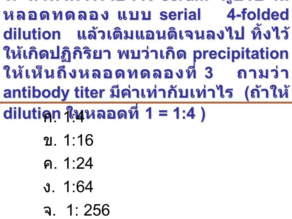 1. ถ้าทำการเจือจาง serum ผู้ป่วย ในหลอดทดลอง แบบ serial 4-folded dilution แล้วเติมแอนติเจนลงไป ทิ้งไว้ให้เกิดปฏิกิริยา พบว่าเกิด precipitation ให้เห็นถึงหลอดทดลองที่ 3 ถามว่า antibody titer มีค่าเท่ากับเท่าไร (ถ้าให้ dilution ในหลอดที่ 1 = 1:4 )