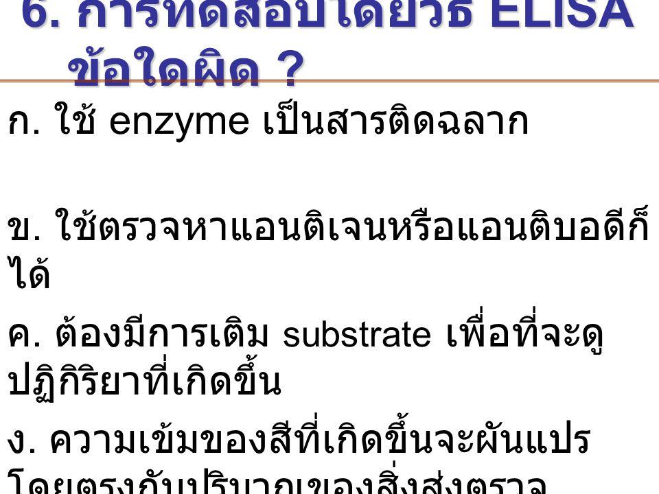 6. การทดสอบโดยวิธี ELISA ข้อใดผิด