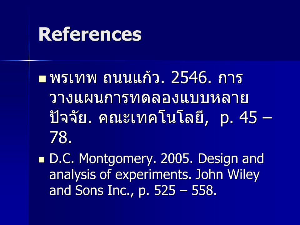 References พรเทพ ถนนแก้ว. 2546. การวางแผนการทดลองแบบหลายปัจจัย. คณะเทคโนโลยี, p. 45 – 78.