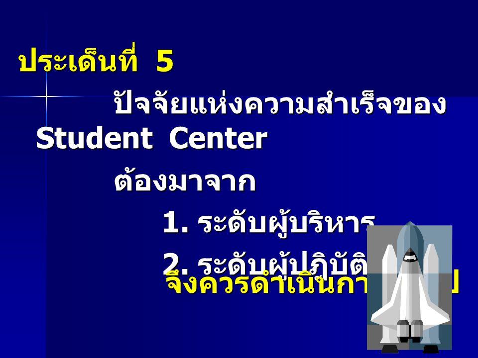 ประเด็นที่ 5 ปัจจัยแห่งความสำเร็จของ Student Center. ต้องมาจาก. 1. ระดับผู้บริหาร. 2. ระดับผู้ปฎิบัติ