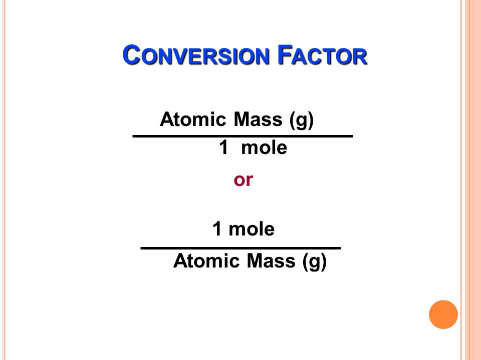 Conversion Factor Atomic Mass (g) 1 mole or 1 mole