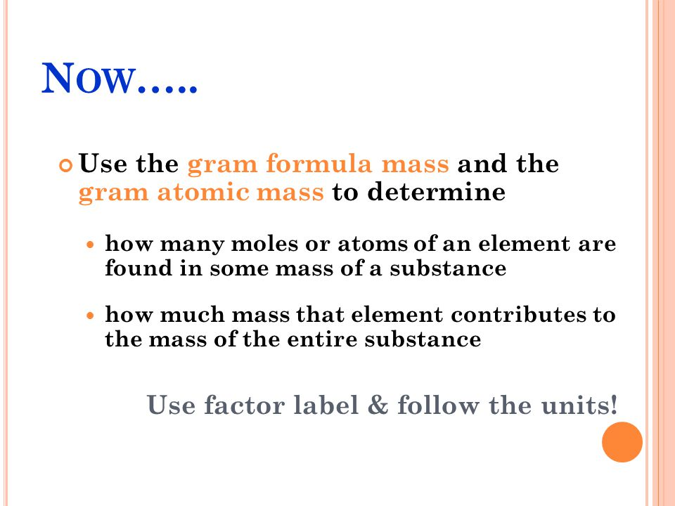 Now….. Use the gram formula mass and the gram atomic mass to determine