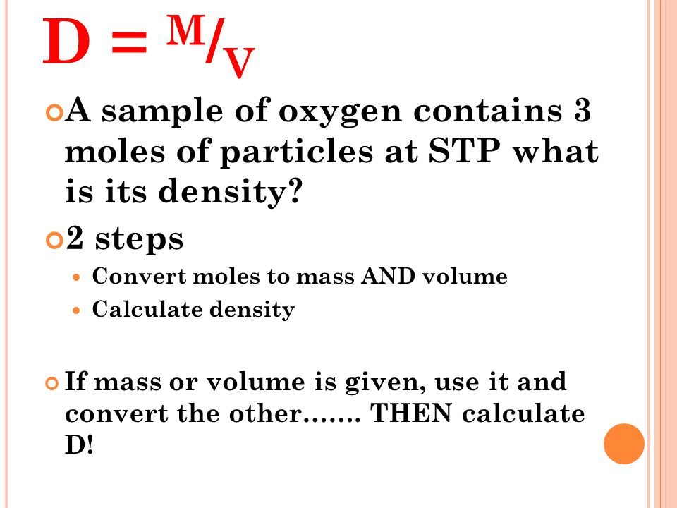 D = m/v A sample of oxygen contains 3 moles of particles at STP what is its density 2 steps. Convert moles to mass AND volume.