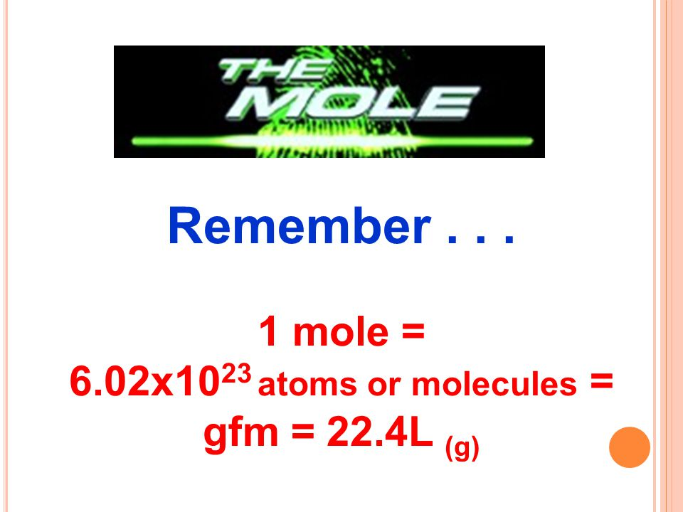 1 mole = 6.02x1023 atoms or molecules = gfm = 22.4L (g)
