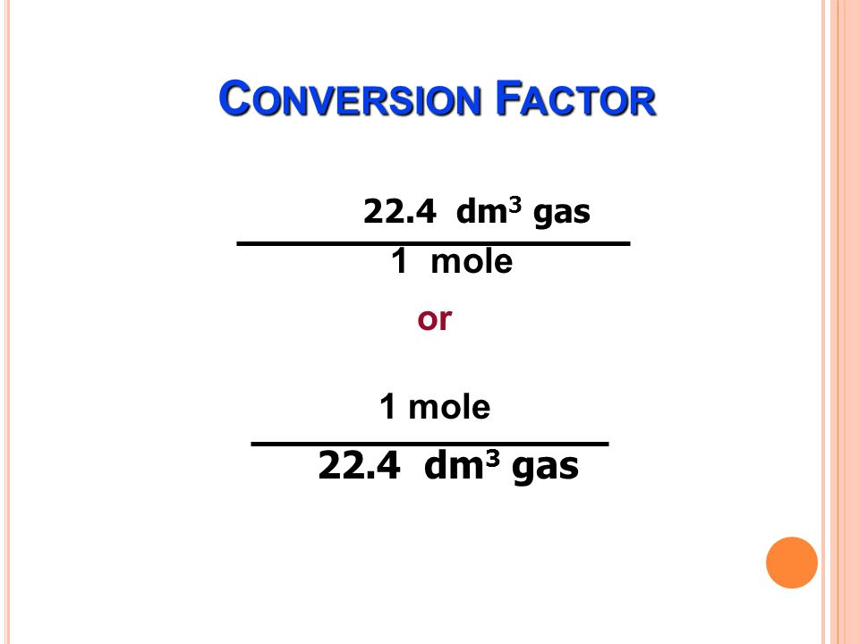Conversion Factor 22.4 dm3 gas 1 mole or 1 mole