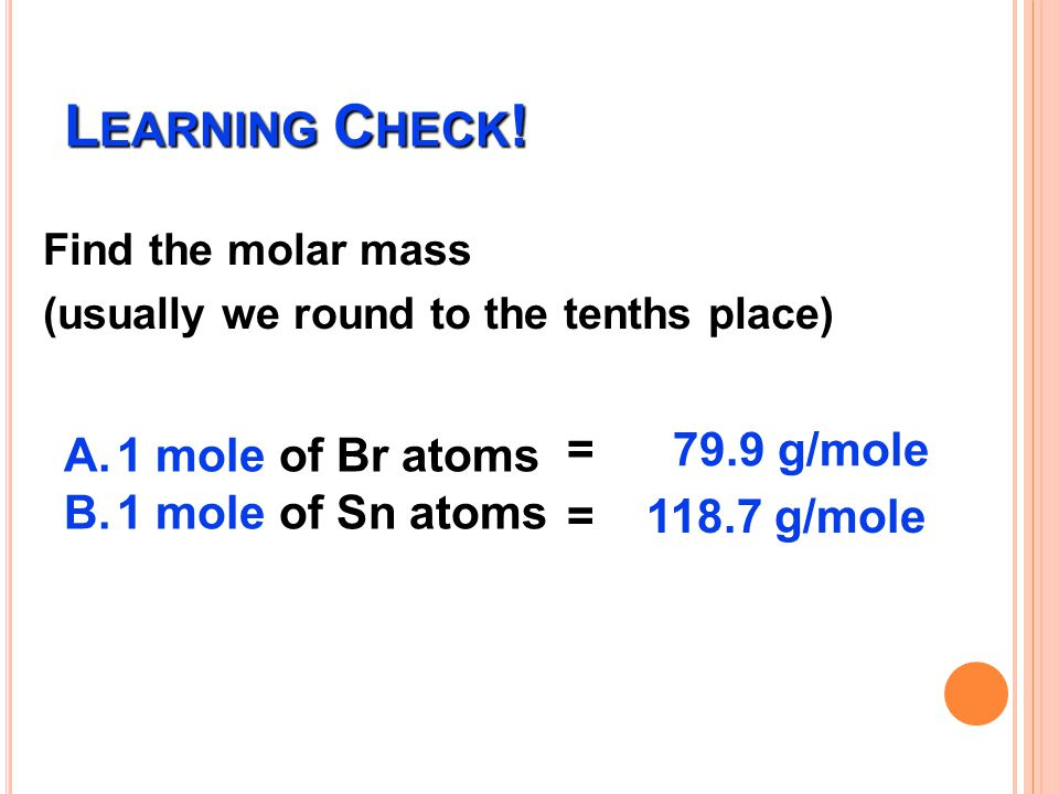 Learning Check! = 79.9 g/mole 1 mole of Br atoms 1 mole of Sn atoms