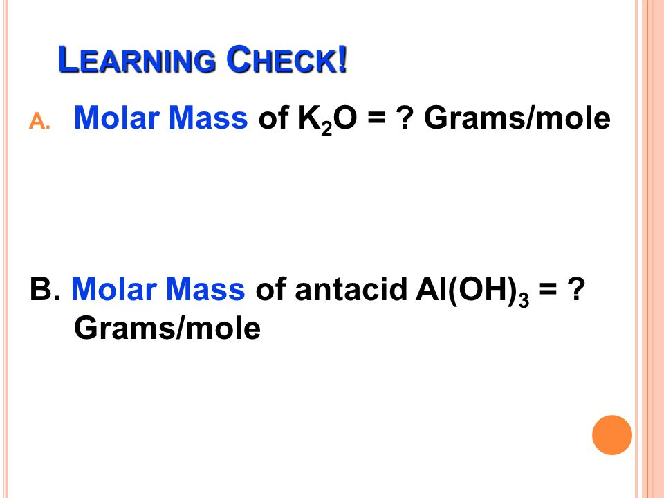 Learning Check! Molar Mass of K2O = Grams/mole