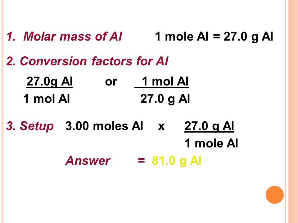 1. Molar mass of Al 1 mole Al = 27.0 g Al