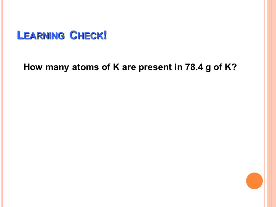 Learning Check! How many atoms of K are present in 78.4 g of K