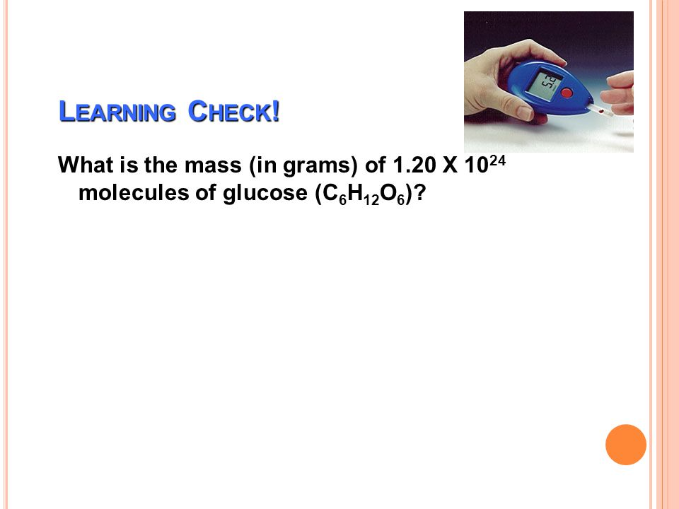 Learning Check! What is the mass (in grams) of 1.20 X 1024 molecules of glucose (C6H12O6)