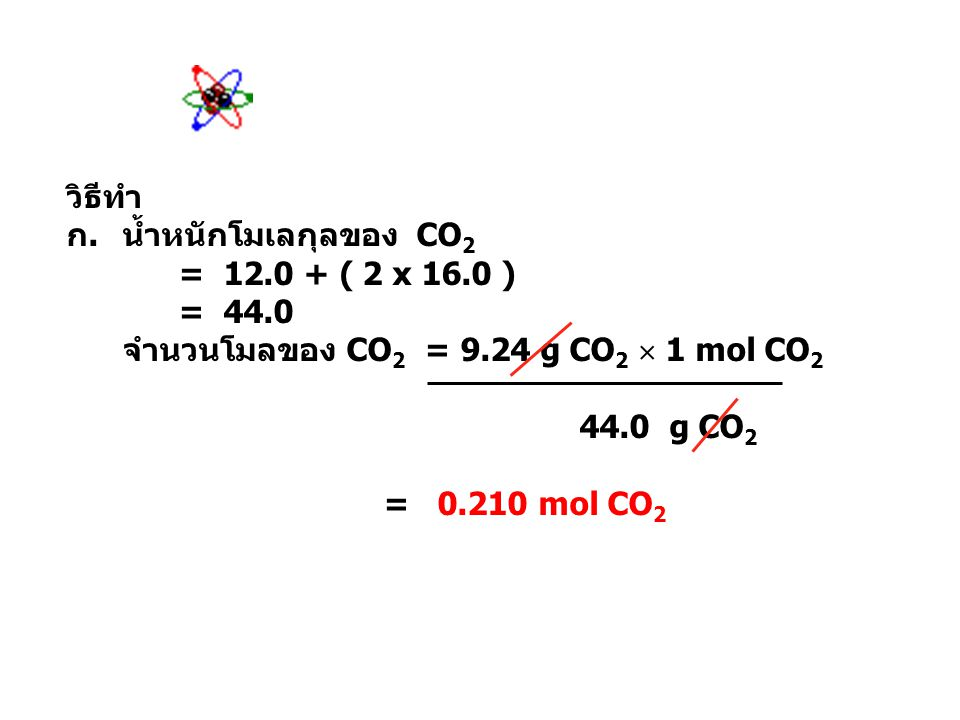 วิธีทำ น้ำหนักโมเลกุลของ CO2. = 12.0 + ( 2 x 16.0 ) = 44.0. จำนวนโมลของ CO2 = 9.24 g CO2  1 mol CO2.
