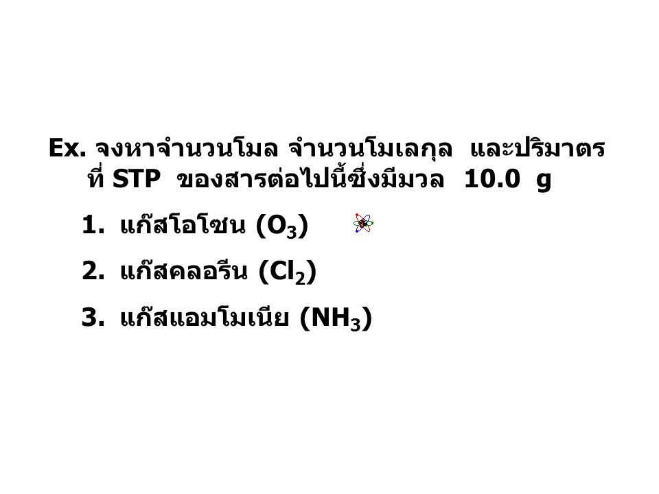 Ex. จงหาจำนวนโมล จำนวนโมเลกุล และปริมาตร ที่ STP ของสารต่อไปนี้ซึ่งมีมวล 10.0 g