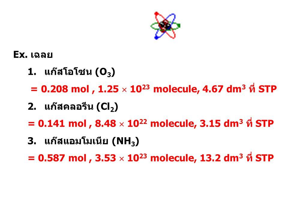 Ex. เฉลย แก๊สโอโซน (O3) = 0.208 mol , 1.25  1023 molecule, 4.67 dm3 ที่ STP. แก๊สคลอรีน (Cl2)