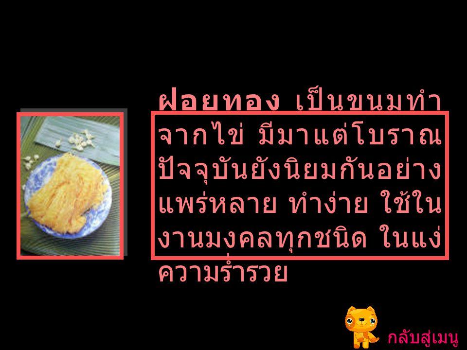 ฝอยทอง เป็นขนมทำจากไข่ มีมาแต่โบราณ ปัจจุบันยังนิยมกันอย่างแพร่หลาย ทำง่าย ใช้ในงานมงคลทุกชนิด ในแง่ความร่ำรวย