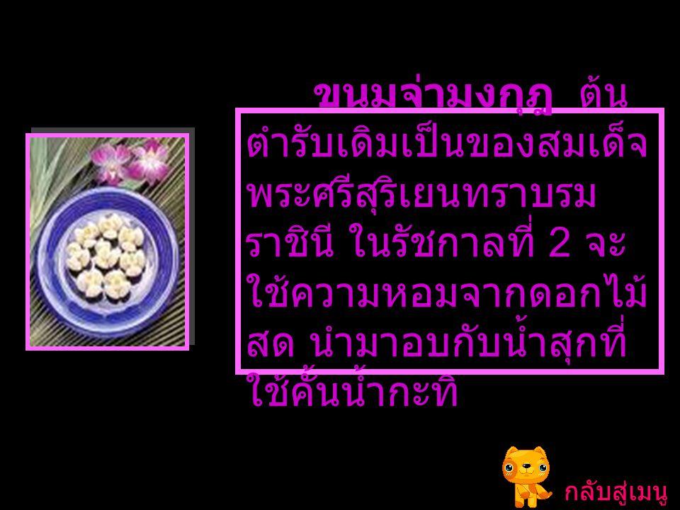ขนมจ่ามงกุฎ ต้นตำรับเดิมเป็นของสมเด็จพระศรีสุริเยนทราบรมราชินี ในรัชกาลที่ 2 จะใช้ความหอมจากดอกไม้สด นำมาอบกับน้ำสุกที่ใช้คั้นน้ำกะทิ