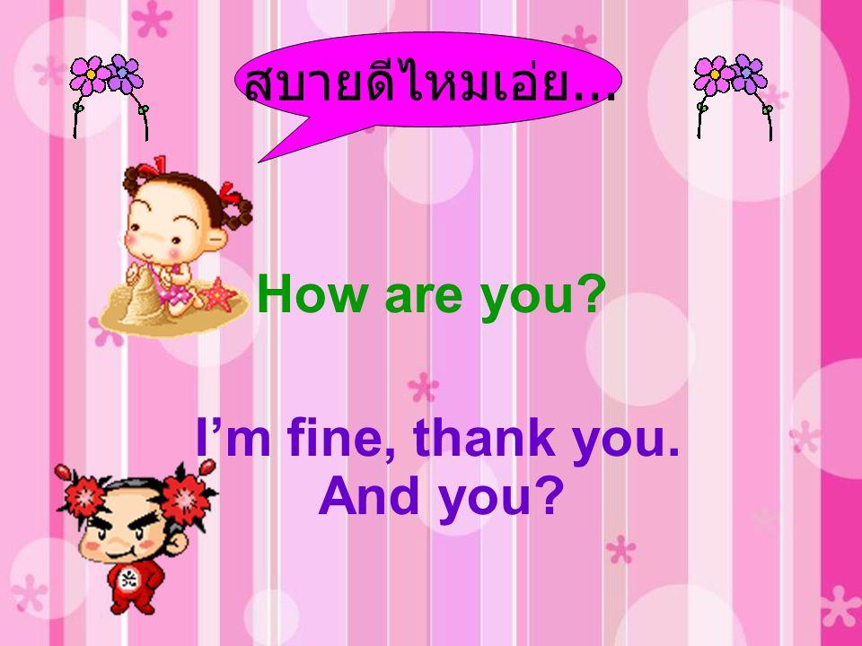 สบายดีไหมเอ่ย... How are you I'm fine, thank you. And you
