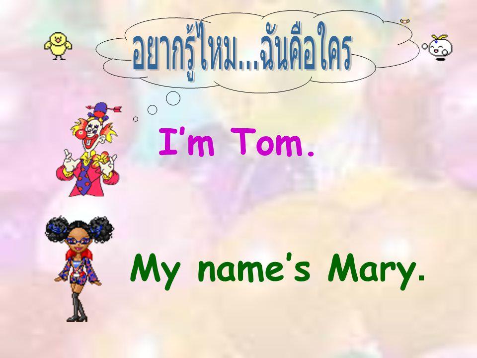 อยากรู้ไหม...ฉันคือใคร I'm Tom. My name's Mary.
