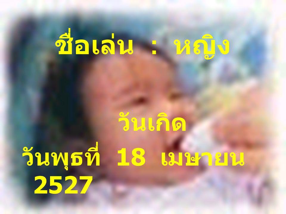 ชื่อเล่น : หญิง วันเกิด วันพุธที่ 18 เมษายน 2527