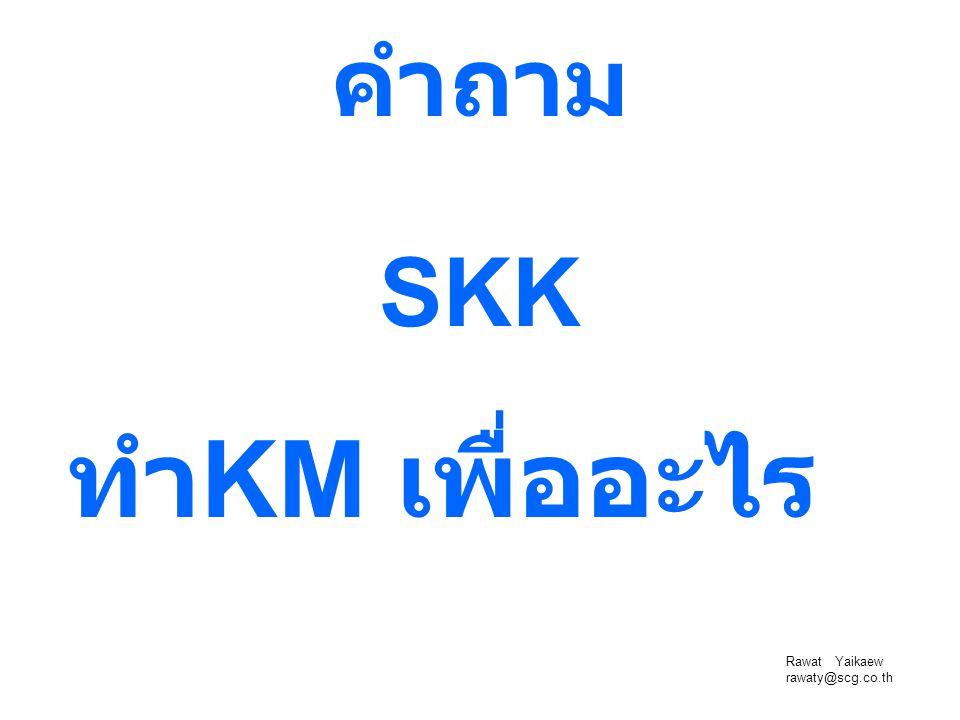 คำถาม SKK ทำKM เพื่ออะไร Rawat Yaikaew rawaty@scg.co.th