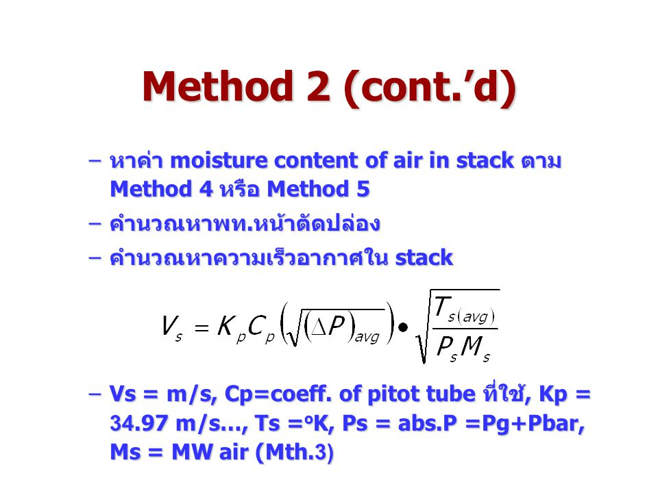 Method 2 (cont.'d) หาค่า moisture content of air in stack ตาม Method 4 หรือ Method 5. คำนวณหาพท.หน้าตัดปล่อง.