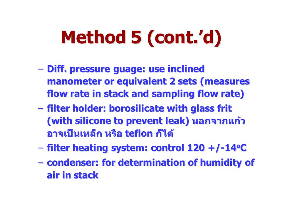 Method 5 (cont.'d) Diff. pressure guage: use inclined manometer or equivalent 2 sets (measures flow rate in stack and sampling flow rate)