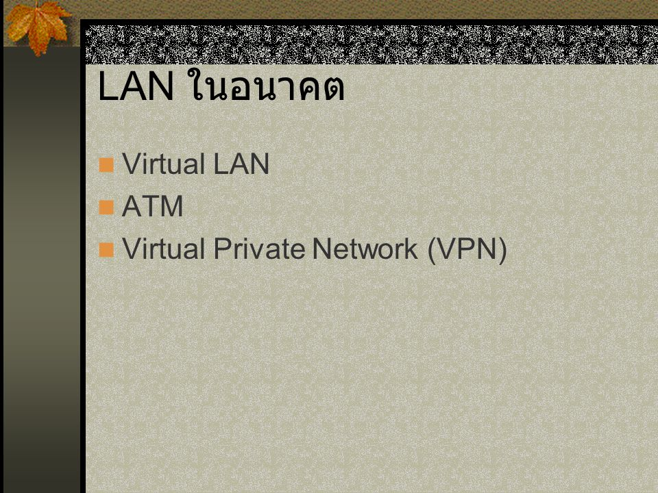 LAN ในอนาคต Virtual LAN ATM Virtual Private Network (VPN)