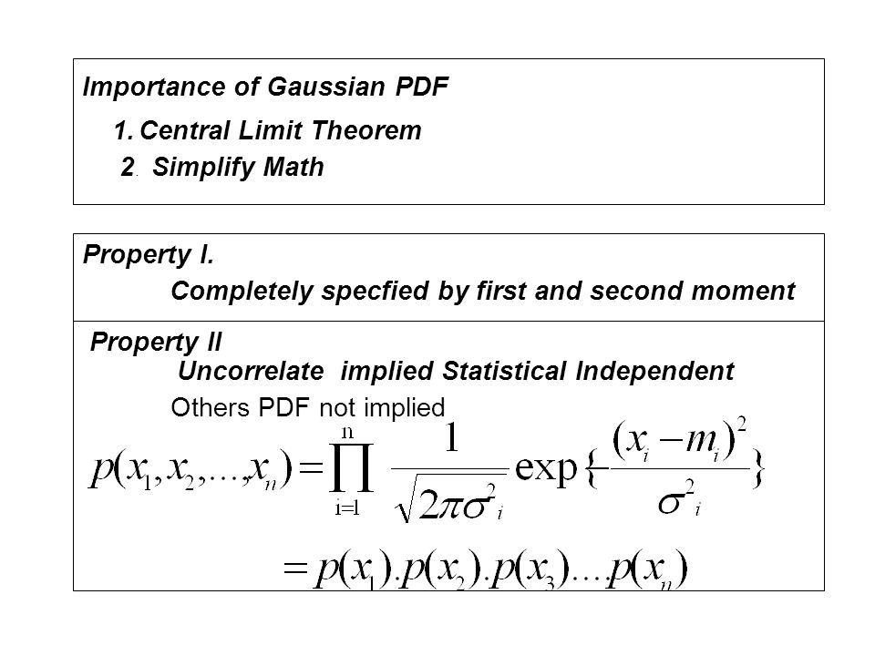 Importance of Gaussian PDF. 1. Central Limit Theorem. 2 . Simplify Math. Property I. Completely specfied by first and second moment.