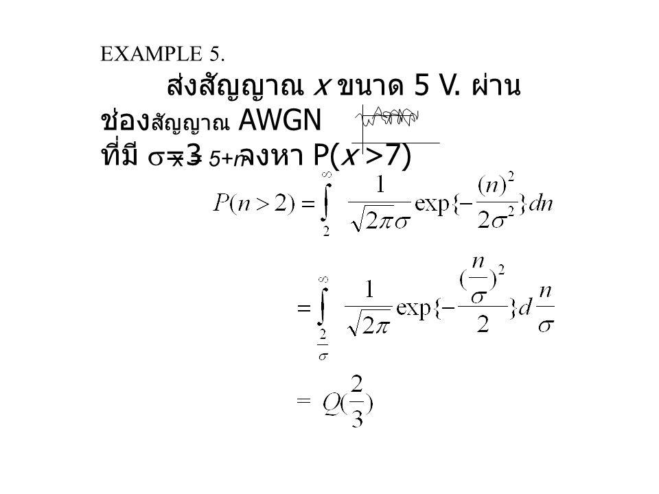 ที่มี =3 จงหา P(x >7) ส่งสัญญาณ x ขนาด 5 V. ผ่าน ช่องสัญญาณ AWGN