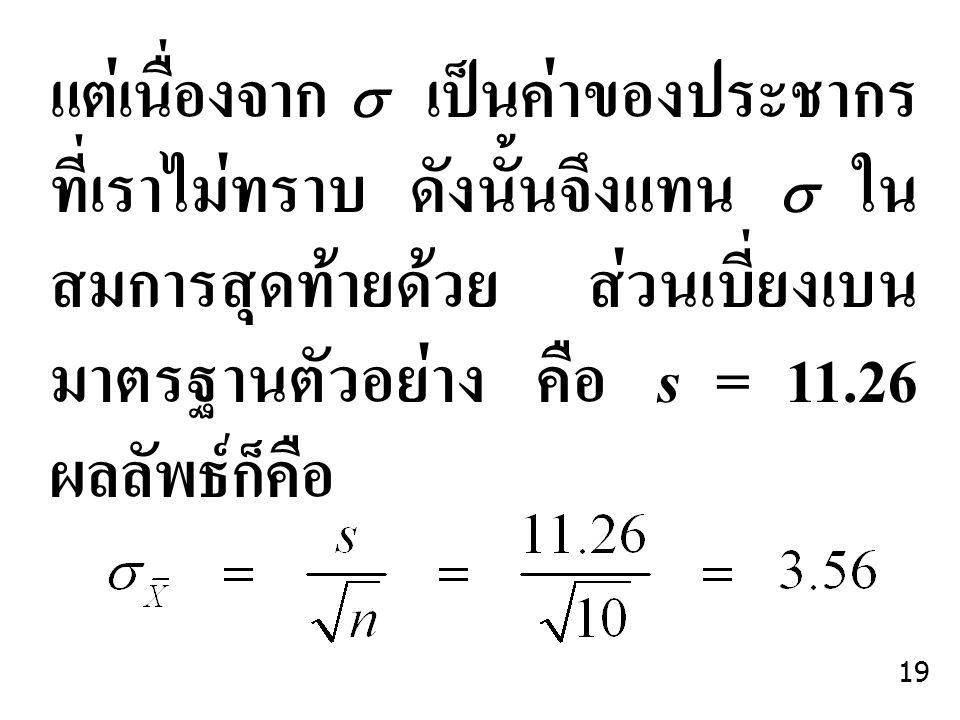 แต่เนื่องจาก  เป็นค่าของประชากรที่เราไม่ทราบ ดังนั้นจึงแทน  ในสมการสุดท้ายด้วย ส่วนเบี่ยงเบนมาตรฐานตัวอย่าง คือ s = 11.26 ผลลัพธ์ก็คือ
