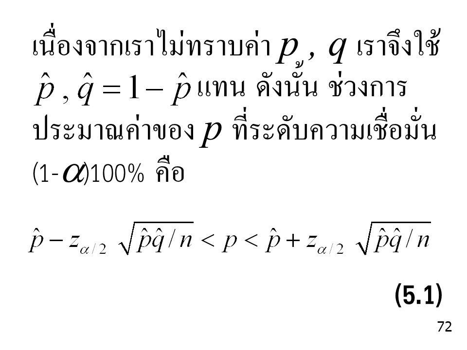 (5.1) เนื่องจากเราไม่ทราบค่า p , q เราจึงใช้