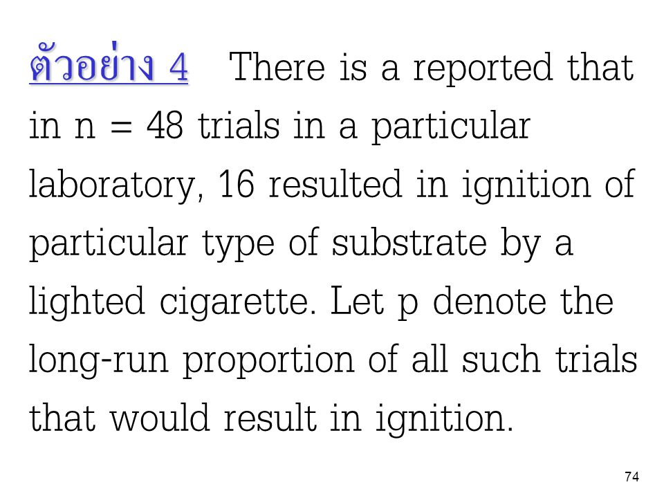 ตัวอย่าง 4 There is a reported that in n = 48 trials in a particular laboratory, 16 resulted in ignition of particular type of substrate by a lighted cigarette.