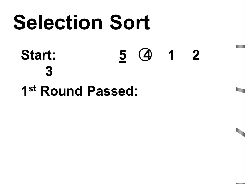 Selection Sort Start: 5 4 1 2 3 1st Round Passed: