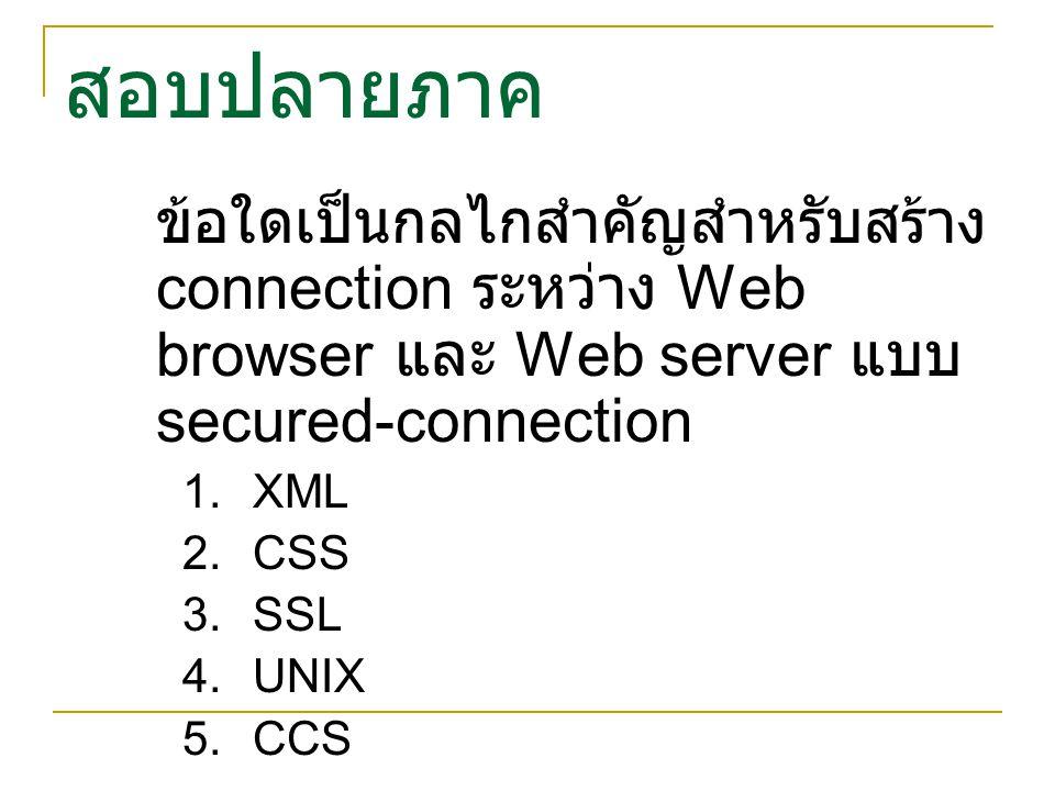 สอบปลายภาค ข้อใดเป็นกลไกสำคัญสำหรับสร้าง connection ระหว่าง Web browser และ Web server แบบ secured-connection.