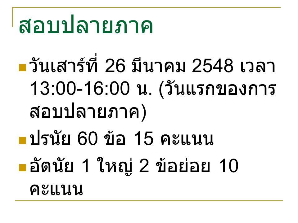 สอบปลายภาค วันเสาร์ที่ 26 มีนาคม 2548 เวลา 13:00-16:00 น. (วันแรกของการสอบปลายภาค) ปรนัย 60 ข้อ 15 คะแนน.