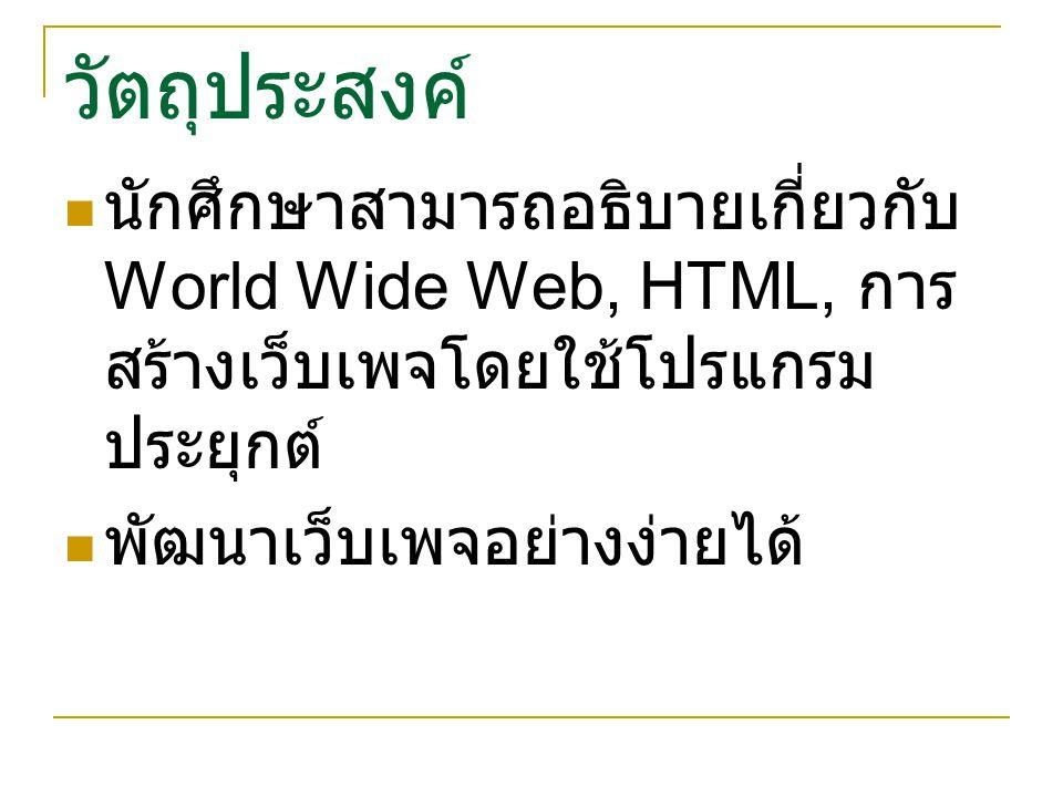 วัตถุประสงค์ นักศึกษาสามารถอธิบายเกี่ยวกับ World Wide Web, HTML, การสร้างเว็บเพจโดยใช้โปรแกรมประยุกต์