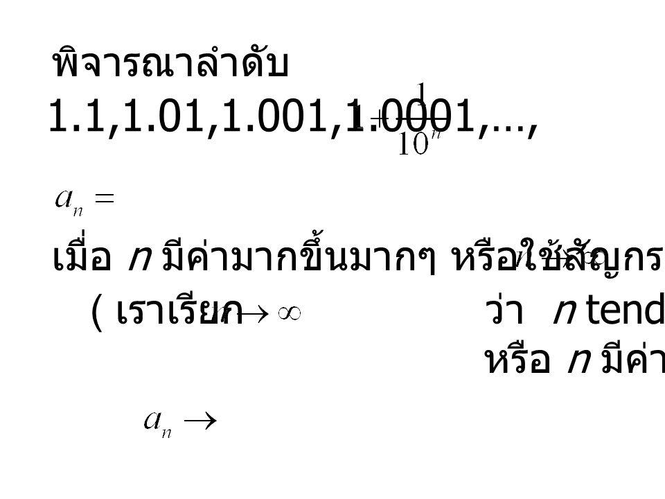 พิจารณาลำดับ 1.1,1.01,1.001,1.0001,…, ,... เมื่อ n มีค่ามากขึ้นมากๆ หรือใช้สัญกรณ์ว่า.