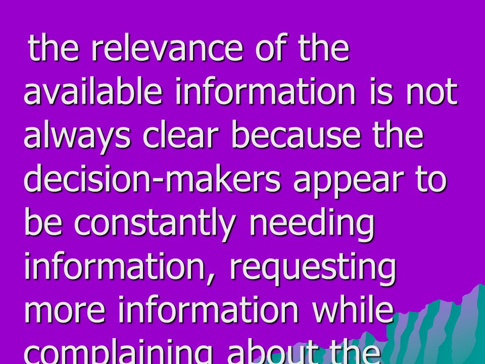 the relevance of the available information is not always clear because the decision-makers appear to be constantly needing information, requesting more information while complaining about the inadequacy of the information (Feldman and March, 1981: 174).
