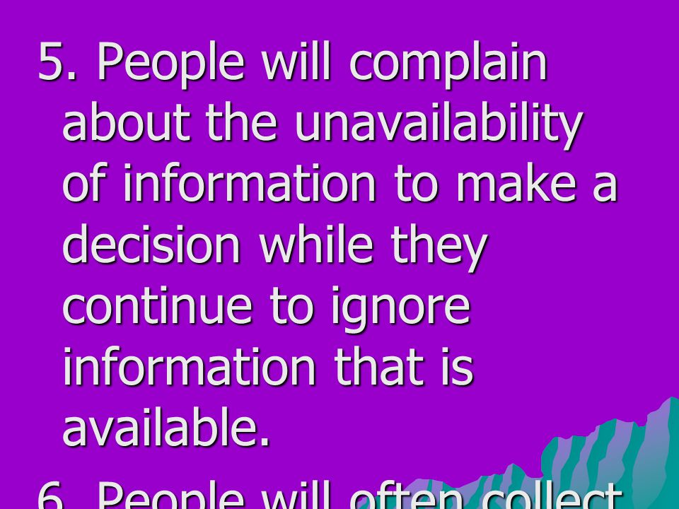 5. People will complain about the unavailability of information to make a decision while they continue to ignore information that is available.