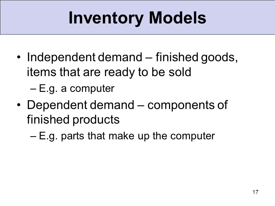 Inventory Models Independent demand – finished goods, items that are ready to be sold. E.g. a computer.
