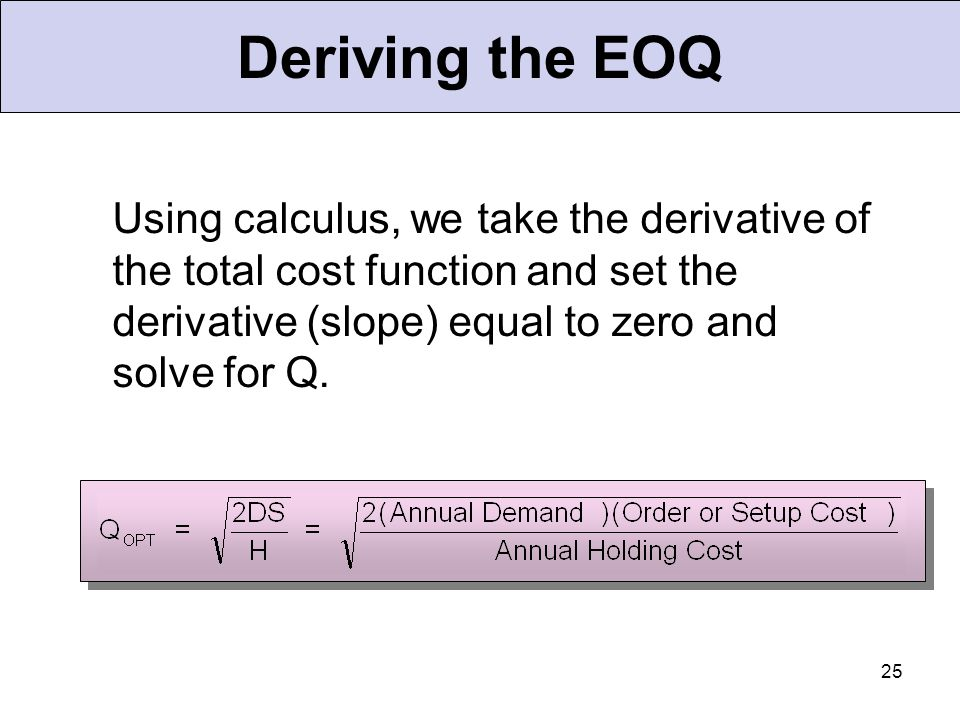 Deriving the EOQ Using calculus, we take the derivative of the total cost function and set the derivative (slope) equal to zero and solve for Q.