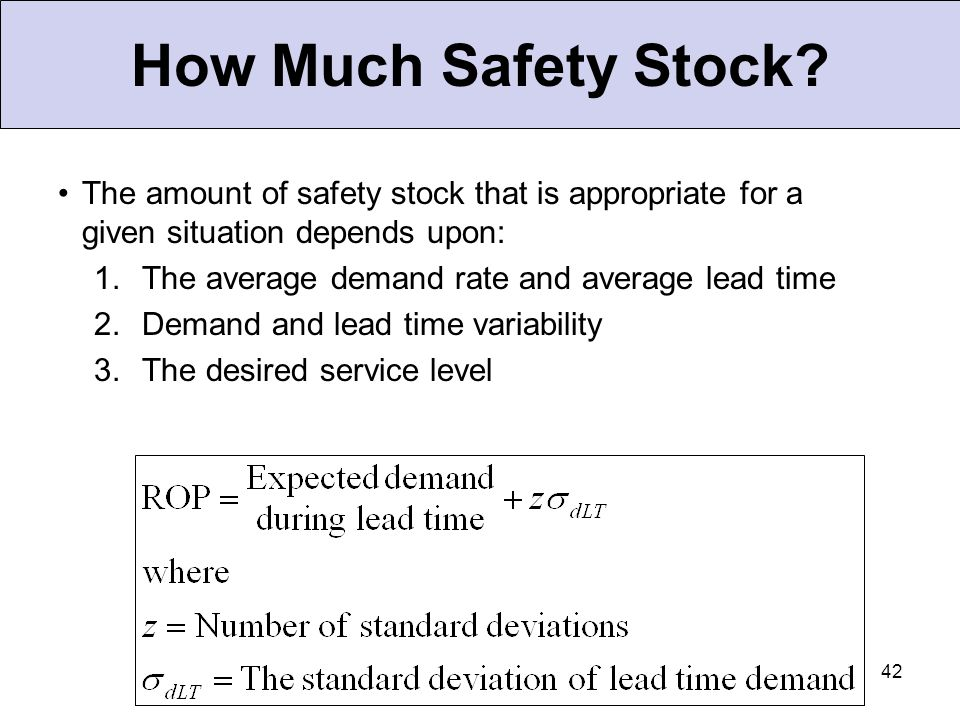 How Much Safety Stock The amount of safety stock that is appropriate for a given situation depends upon: