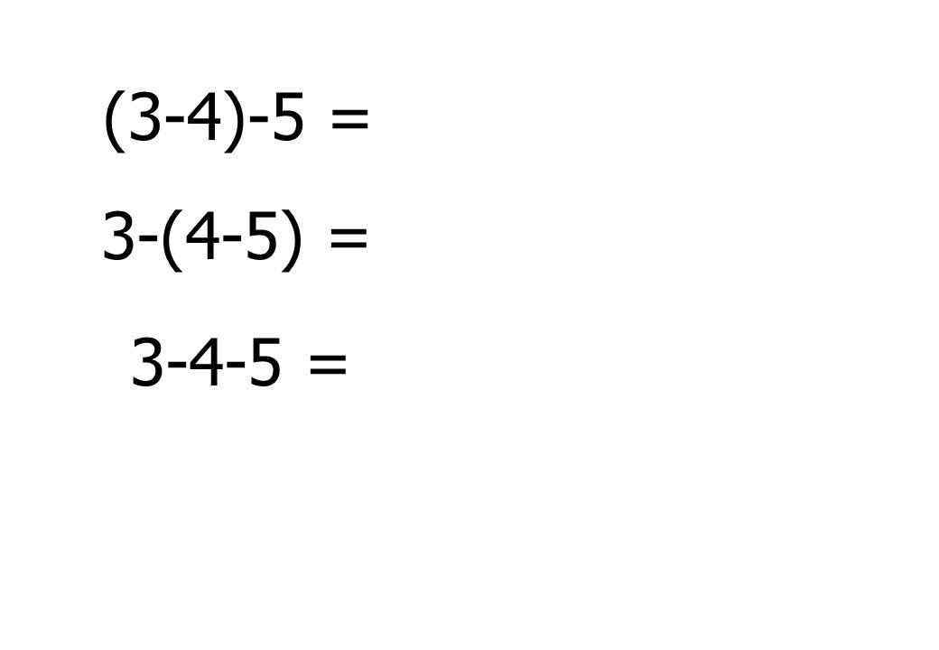 (3-4)-5 = 3-(4-5) = 3-4-5 =