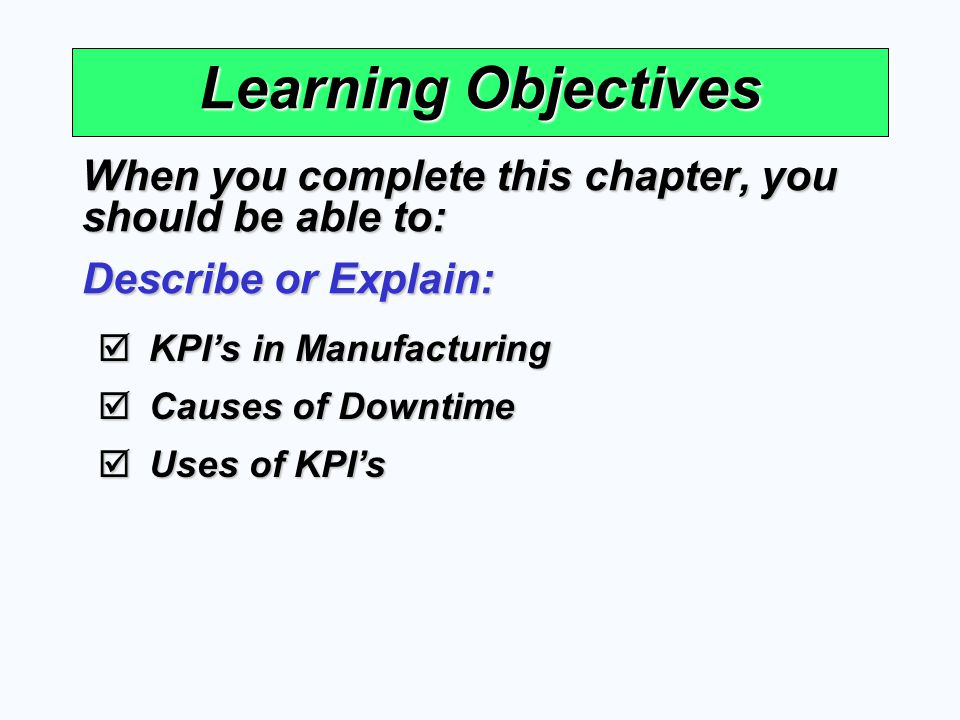 Learning Objectives When you complete this chapter, you should be able to: Describe or Explain: KPI's in Manufacturing.