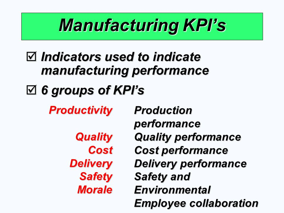 Manufacturing KPI's Indicators used to indicate manufacturing performance. 6 groups of KPI's. Productivity.
