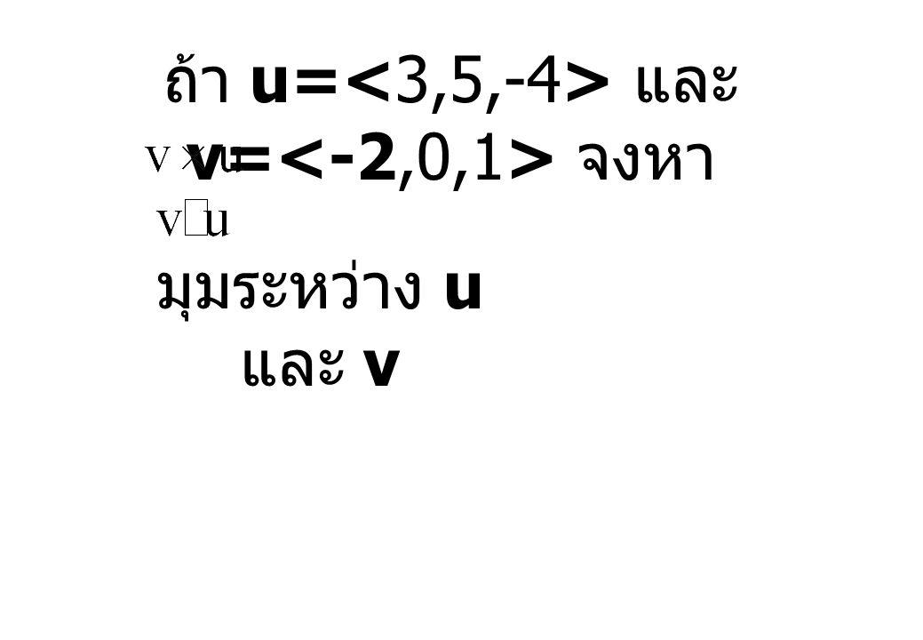 ถ้า u=<3,5,-4> และ v=<-2,0,1> จงหา