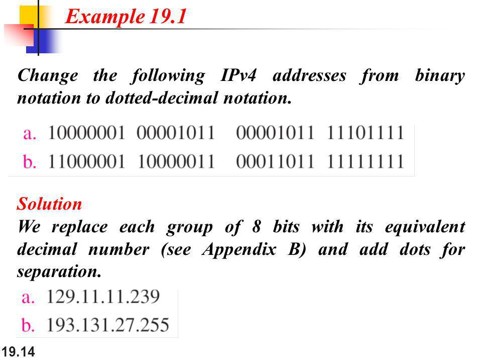 Example 19.1 Change the following IPv4 addresses from binary notation to dotted-decimal notation. Solution.
