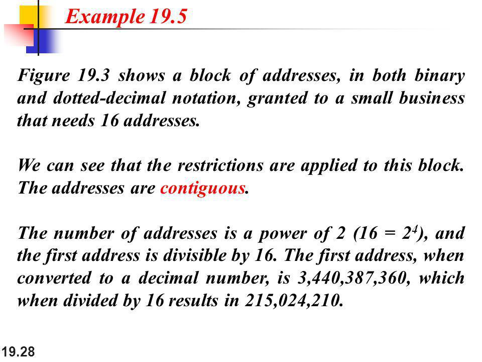 Example 19.5 Figure 19.3 shows a block of addresses, in both binary and dotted-decimal notation, granted to a small business that needs 16 addresses.