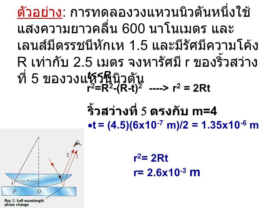 ตัวอย่าง: การทดลองวงแหวนนิวตันหนึ่งใช้แสงความยาวคลื่น 600 นาโนเมตร และเลนส์มีดรรชนีหักเห 1.5 และมีรัศมีความโค้ง R เท่ากับ 2.5 เมตร จงหารัศมี r ของริ้วสว่างที่ 5 ของวงแหวนนิวตัน