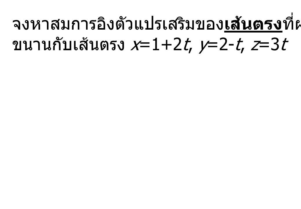 จงหาสมการอิงตัวแปรเสริมของเส้นตรงที่ผ่านจุด (3,-2,-1) และ