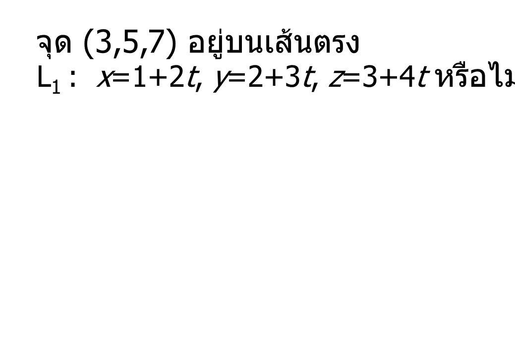 จุด (3,5,7) อยู่บนเส้นตรง L1 : x=1+2t, y=2+3t, z=3+4t หรือไม่
